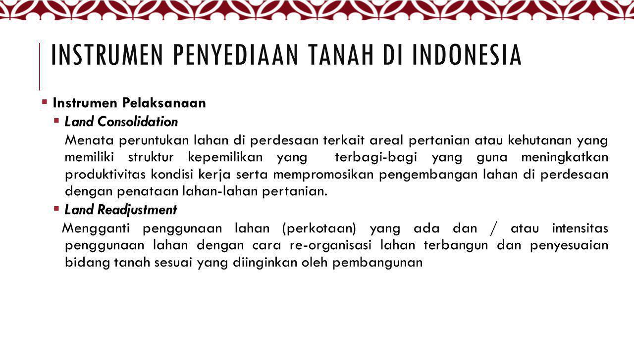 INSTRUMEN PENYEDIAAN TANAH DI INDONESIA  Instrumen Pelaksanaan  Land Consolidation Menata peruntukan lahan di perdesaan terkait areal pertanian atau