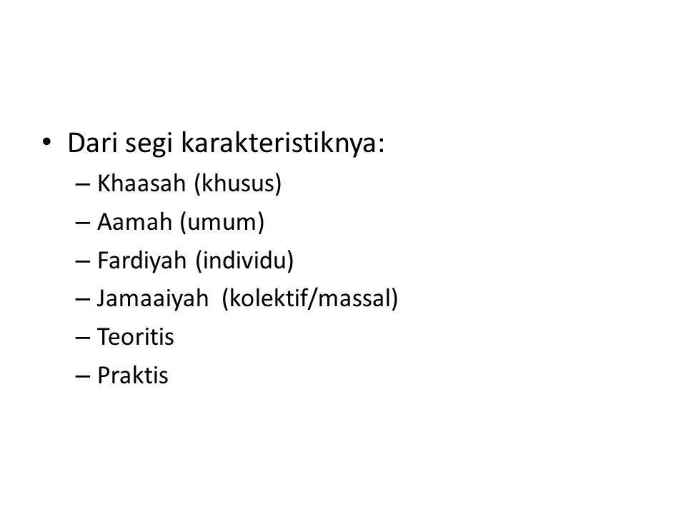Dari segi karakteristiknya: – Khaasah (khusus) – Aamah (umum) – Fardiyah (individu) – Jamaaiyah (kolektif/massal) – Teoritis – Praktis