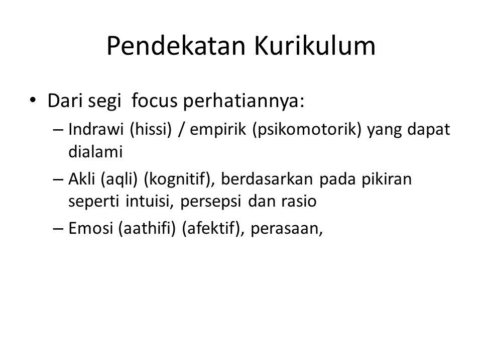 Pendekatan Kurikulum Dari segi focus perhatiannya: – Indrawi (hissi) / empirik (psikomotorik) yang dapat dialami – Akli (aqli) (kognitif), berdasarkan