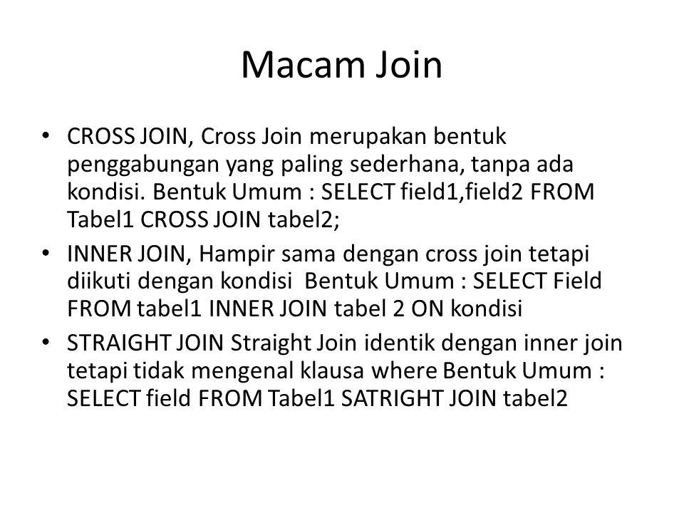 Macam Join CROSS JOIN, Cross Join merupakan bentuk penggabungan yang paling sederhana, tanpa ada kondisi. Bentuk Umum : SELECT field1,field2 FROM Tabe