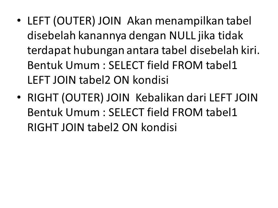 LEFT (OUTER) JOIN Akan menampilkan tabel disebelah kanannya dengan NULL jika tidak terdapat hubungan antara tabel disebelah kiri. Bentuk Umum : SELECT