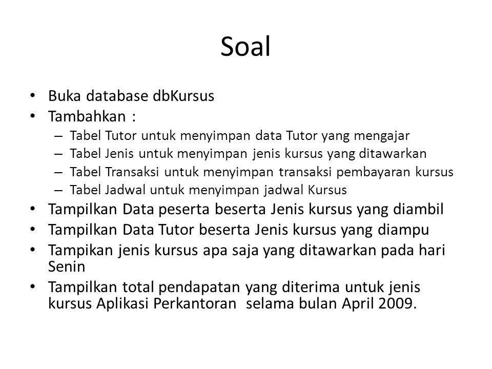 Soal Buka database dbKursus Tambahkan : – Tabel Tutor untuk menyimpan data Tutor yang mengajar – Tabel Jenis untuk menyimpan jenis kursus yang ditawar