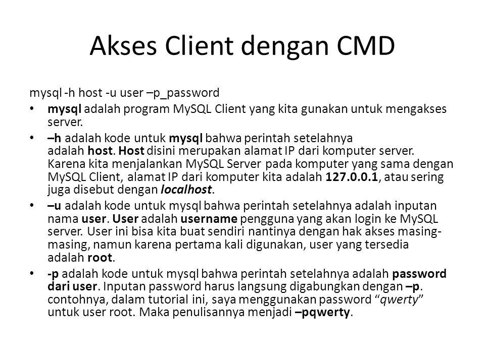 Akses Client dengan CMD mysql -h host -u user –p_password mysql adalah program MySQL Client yang kita gunakan untuk mengakses server. –h adalah kode u