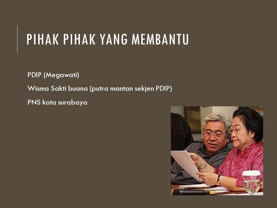 PIHAK PIHAK YANG MEMBANTU PDIP (Megawati) Wisma Sakti buana (putra mantan sekjen PDIP) PNS kota surabaya