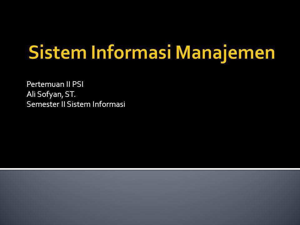 Pertemuan II PSI Ali Sofyan, ST. Semester II Sistem Informasi