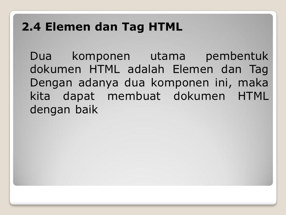 2.4 Elemen dan Tag HTML Dua komponen utama pembentuk dokumen HTML adalah Elemen dan Tag Dengan adanya dua komponen ini, maka kita dapat membuat dokumen HTML dengan baik