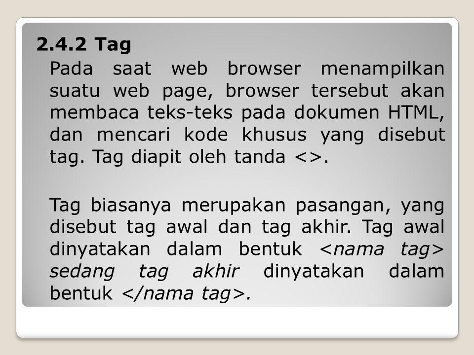 2.4.2 Tag Pada saat web browser menampilkan suatu web page, browser tersebut akan membaca teks-teks pada dokumen HTML, dan mencari kode khusus yang disebut tag.