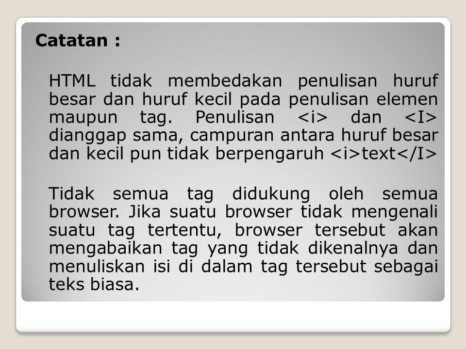 Catatan : HTML tidak membedakan penulisan huruf besar dan huruf kecil pada penulisan elemen maupun tag.