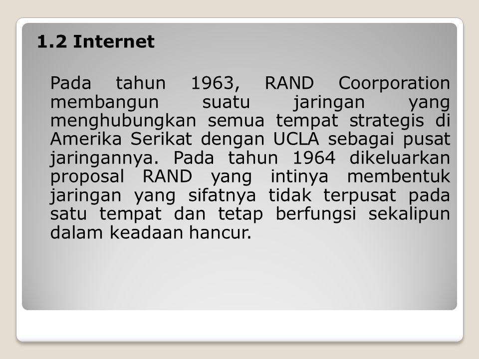 1.2 Internet Pada tahun 1963, RAND Coorporation membangun suatu jaringan yang menghubungkan semua tempat strategis di Amerika Serikat dengan UCLA sebagai pusat jaringannya.