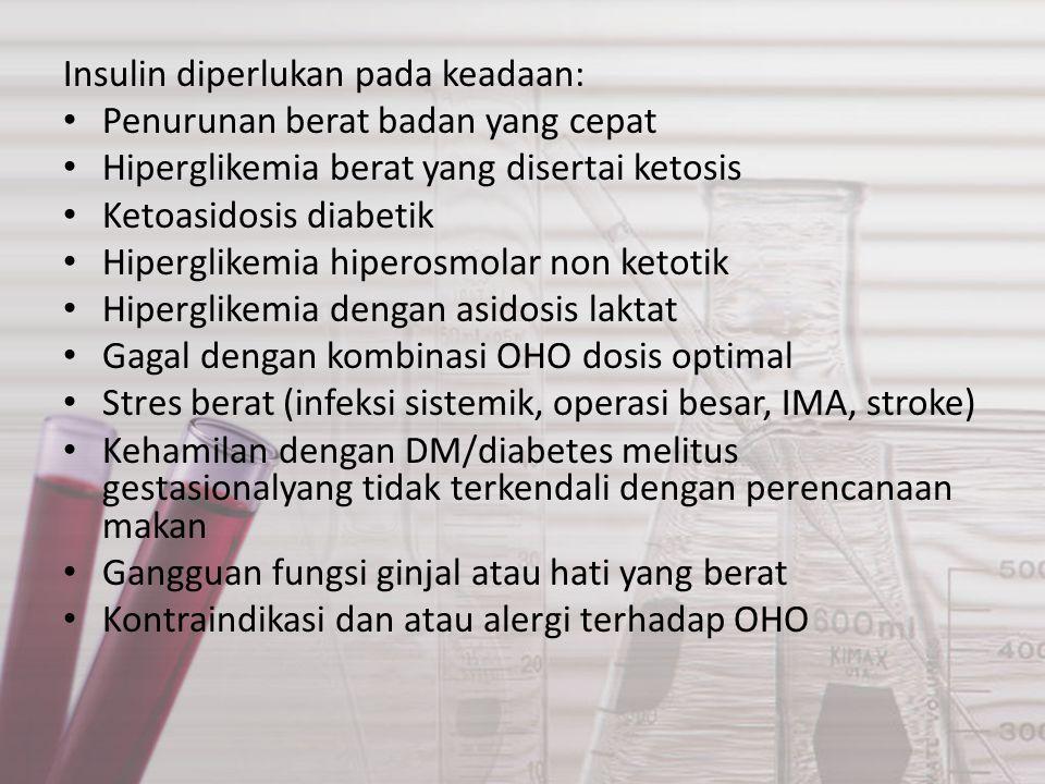 Insulin diperlukan pada keadaan: Penurunan berat badan yang cepat Hiperglikemia berat yang disertai ketosis Ketoasidosis diabetik Hiperglikemia hiperosmolar non ketotik Hiperglikemia dengan asidosis laktat Gagal dengan kombinasi OHO dosis optimal Stres berat (infeksi sistemik, operasi besar, IMA, stroke) Kehamilan dengan DM/diabetes melitus gestasionalyang tidak terkendali dengan perencanaan makan Gangguan fungsi ginjal atau hati yang berat Kontraindikasi dan atau alergi terhadap OHO