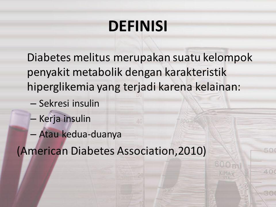 DEFINISI Diabetes melitus merupakan suatu kelompok penyakit metabolik dengan karakteristik hiperglikemia yang terjadi karena kelainan: – Sekresi insulin – Kerja insulin – Atau kedua-duanya (American Diabetes Association,2010)