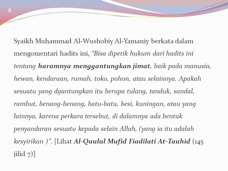 """8 Syaikh Muhammad Al-Wushobiy Al-Yamaniy berkata dalam mengomentari hadits ini, """"Bisa dipetik hukum dari hadits ini tentang haramnya menggantungkan ji"""