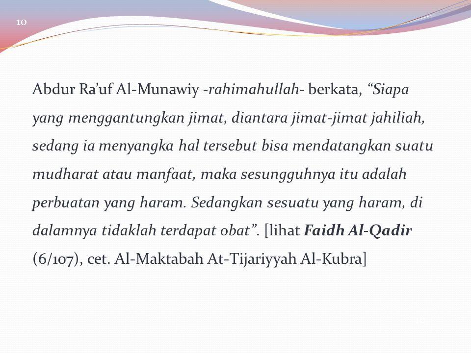 "10 Abdur Ra'uf Al-Munawiy -rahimahullah- berkata, ""Siapa yang menggantungkan jimat, diantara jimat-jimat jahiliah, sedang ia menyangka hal tersebut bi"