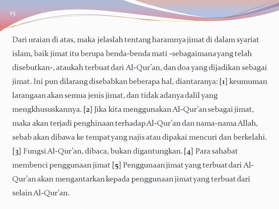 15 Dari uraian di atas, maka jelaslah tentang haramnya jimat di dalam syariat islam, baik jimat itu berupa benda-benda mati -sebagaimana yang telah di
