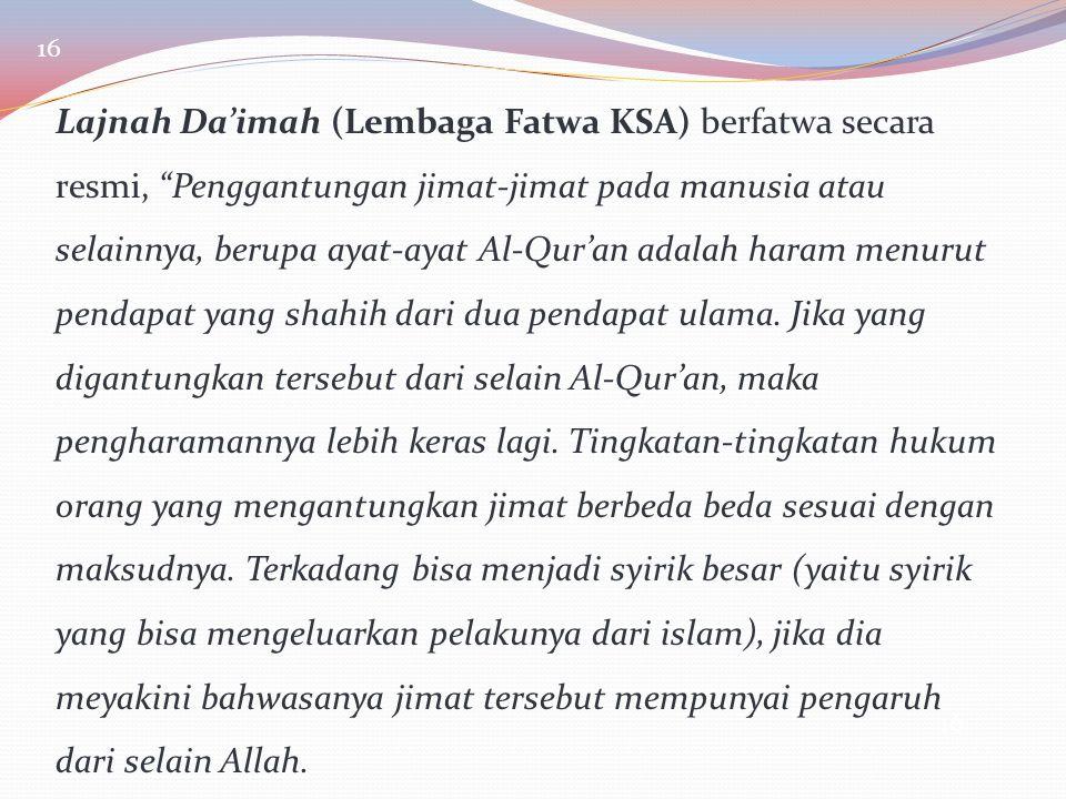 "16 Lajnah Da'imah (Lembaga Fatwa KSA) berfatwa secara resmi, ""Penggantungan jimat-jimat pada manusia atau selainnya, berupa ayat-ayat Al-Qur'an adalah"