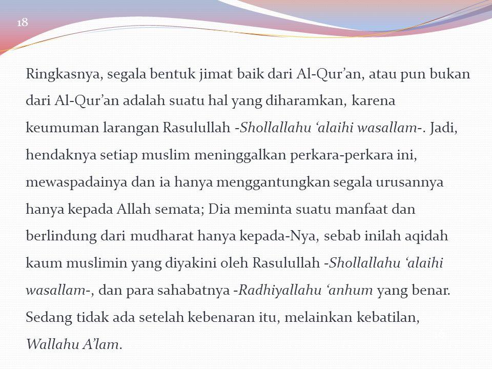 16 Ringkasnya, segala bentuk jimat baik dari Al-Qur'an, atau pun bukan dari Al-Qur'an adalah suatu hal yang diharamkan, karena keumuman larangan Rasul