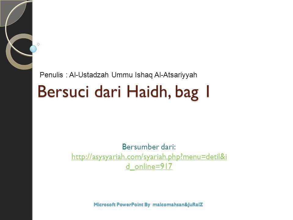 Bersuci dari Haidh, bag 1 Bersumber dari: http://asysyariah.com/syariah.php?menu=detil&i d_online=917 Microsoft PowerPoint By malcomahsan&JuRaiZ Penul