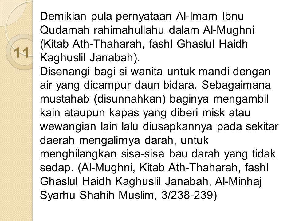 Demikian pula pernyataan Al-Imam Ibnu Qudamah rahimahullahu dalam Al-Mughni (Kitab Ath-Thaharah, fashl Ghaslul Haidh Kaghuslil Janabah). Disenangi bag