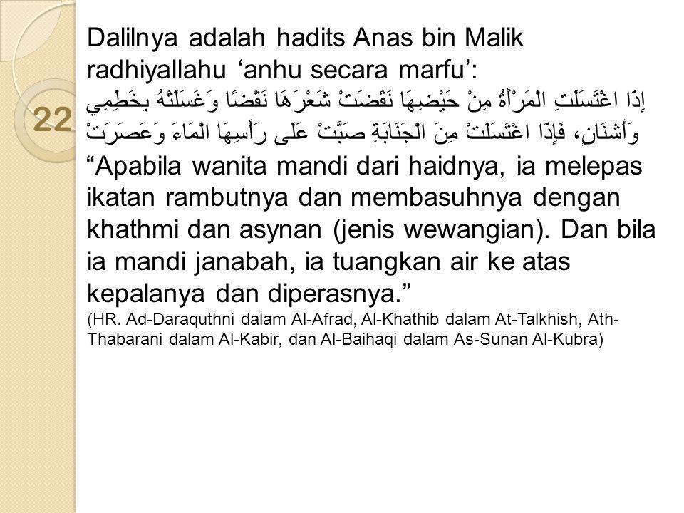 Dalilnya adalah hadits Anas bin Malik radhiyallahu 'anhu secara marfu': إِذَا اغْتَسَلَتِ الْمَرْأَةُ مِنْ حَيْضِهَا نَقَضَتْ شَعْرَهَا نَقْضًا وَغَسَ