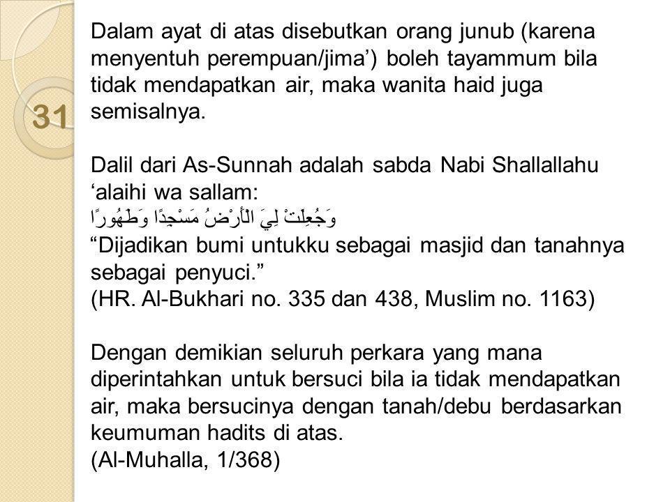 Dalam ayat di atas disebutkan orang junub (karena menyentuh perempuan/jima') boleh tayammum bila tidak mendapatkan air, maka wanita haid juga semisaln