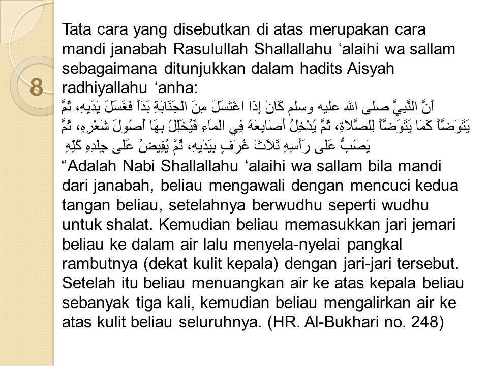 Tata cara yang disebutkan di atas merupakan cara mandi janabah Rasulullah Shallallahu 'alaihi wa sallam sebagaimana ditunjukkan dalam hadits Aisyah ra