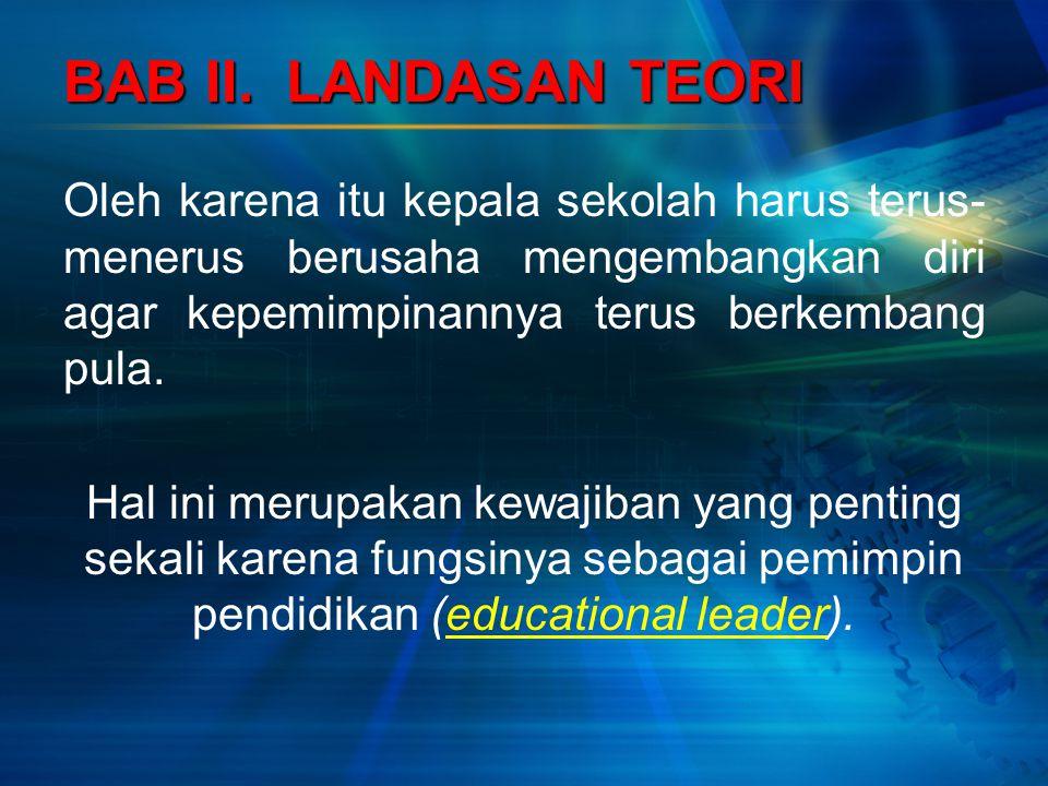 Oleh karena itu kepala sekolah harus terus- menerus berusaha mengembangkan diri agar kepemimpinannya terus berkembang pula. Hal ini merupakan kewajiba