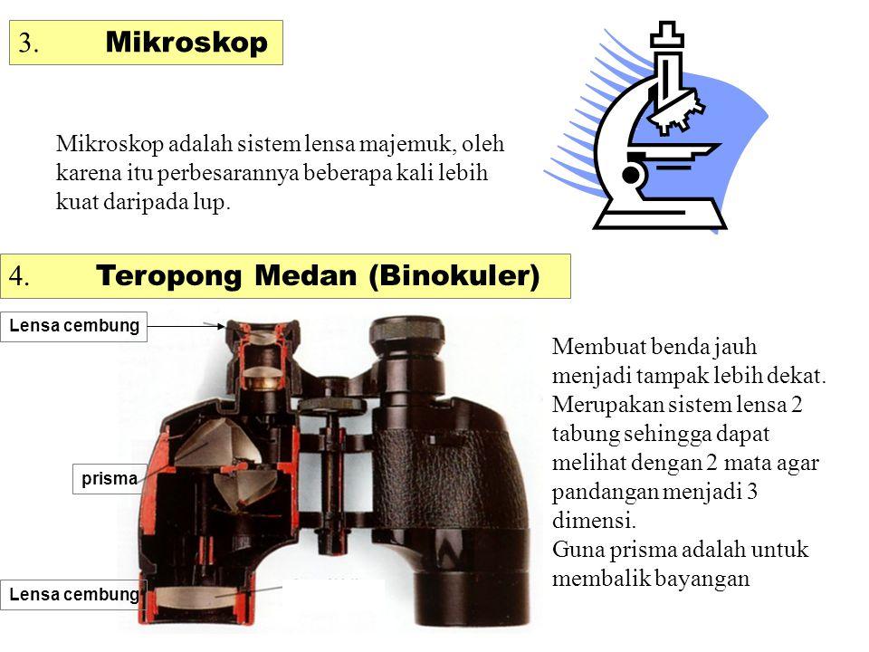 3. Mikroskop Mikroskop adalah sistem lensa majemuk, oleh karena itu perbesarannya beberapa kali lebih kuat daripada lup. 4. Teropong Medan (Binokuler)