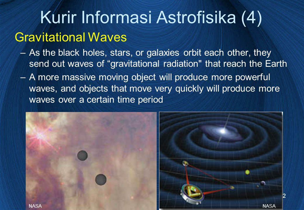 12 Gravitational Waves –As the black holes, stars, or galaxies orbit each other, they send out waves of gravitational radiation that reach the Earth –A more massive moving object will produce more powerful waves, and objects that move very quickly will produce more waves over a certain time period NASA Kurir Informasi Astrofisika (4)