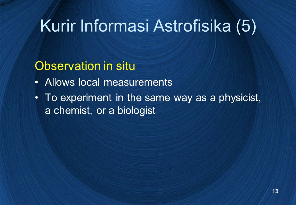 13 Kurir Informasi Astrofisika (5) Observation in situ Allows local measurements To experiment in the same way as a physicist, a chemist, or a biologist