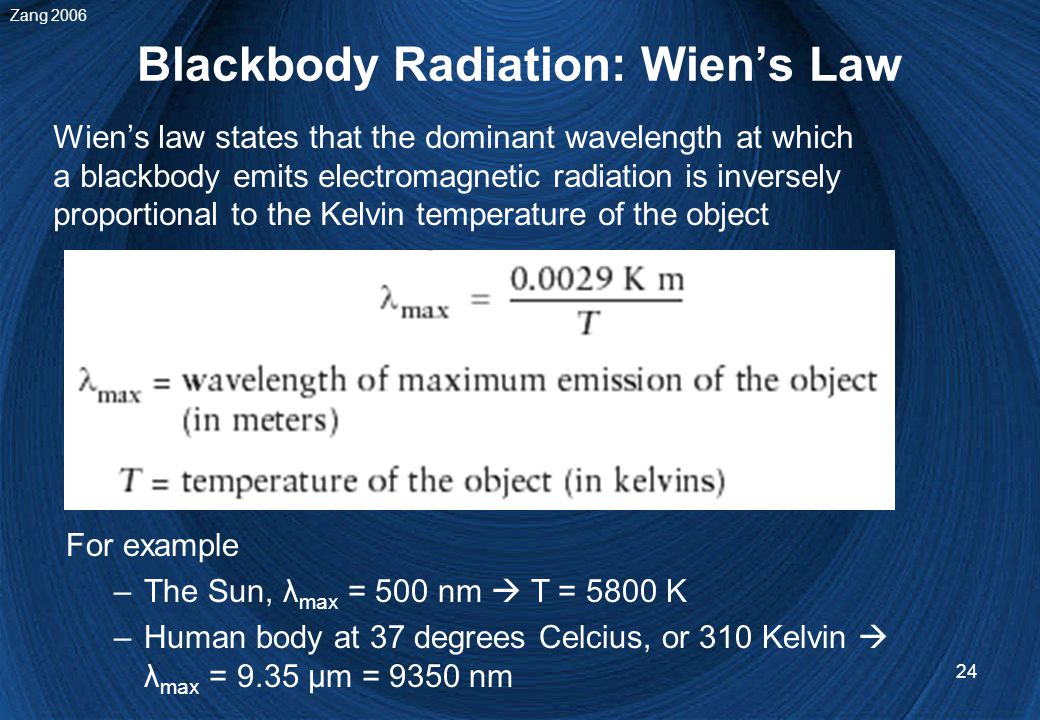 24 Blackbody Radiation: Wien's Law Wien's law states that the dominant wavelength at which a blackbody emits electromagnetic radiation is inversely proportional to the Kelvin temperature of the object For example –The Sun, λ max = 500 nm  T = 5800 K –Human body at 37 degrees Celcius, or 310 Kelvin  λ max = 9.35 μm = 9350 nm Zang 2006