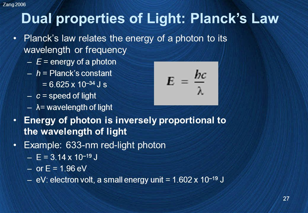 27 Planck's law relates the energy of a photon to its wavelength or frequency –E = energy of a photon –h = Planck's constant = 6.625 x 10 –34 J s –c = speed of light –λ= wavelength of light Energy of photon is inversely proportional to the wavelength of light Example: 633-nm red-light photon –E = 3.14 x 10 –19 J –or E = 1.96 eV –eV: electron volt, a small energy unit = 1.602 x 10 –19 J Dual properties of Light: Planck's Law Zang 2006
