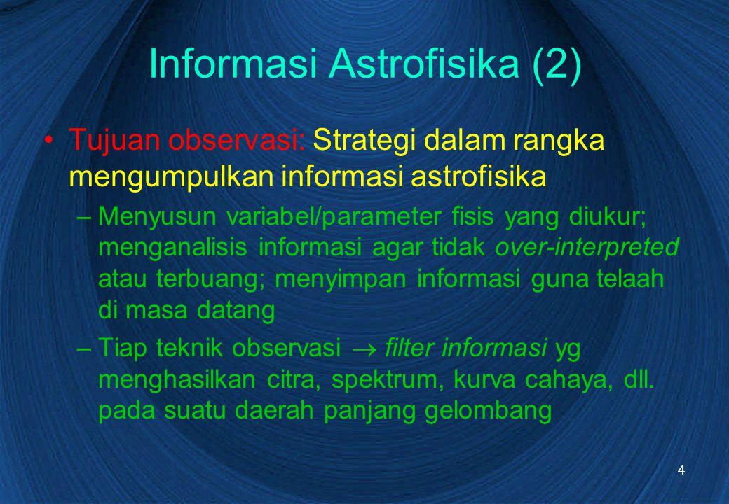4 Informasi Astrofisika (2) Tujuan observasi: Strategi dalam rangka mengumpulkan informasi astrofisika –Menyusun variabel/parameter fisis yang diukur;