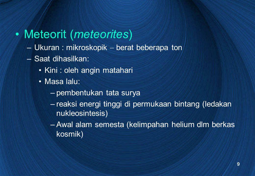 9 Meteorit (meteorites) –Ukuran : mikroskopik  berat beberapa ton –Saat dihasilkan: Kini : oleh angin matahari Masa lalu: –pembentukan tata surya –re
