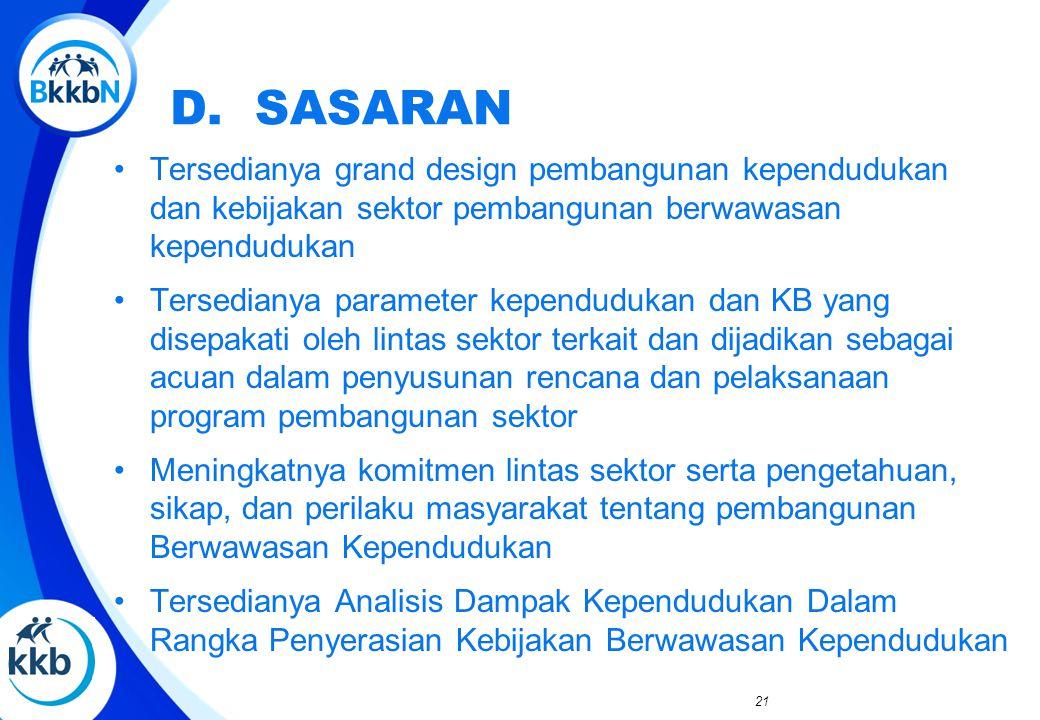 D. SASARAN Tersedianya grand design pembangunan kependudukan dan kebijakan sektor pembangunan berwawasan kependudukan Tersedianya parameter kependuduk