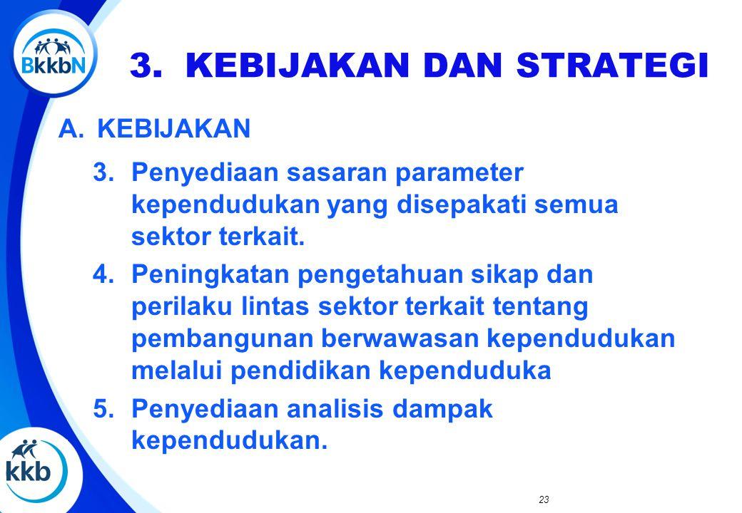 A.KEBIJAKAN 3.Penyediaan sasaran parameter kependudukan yang disepakati semua sektor terkait. 4.Peningkatan pengetahuan sikap dan perilaku lintas sekt