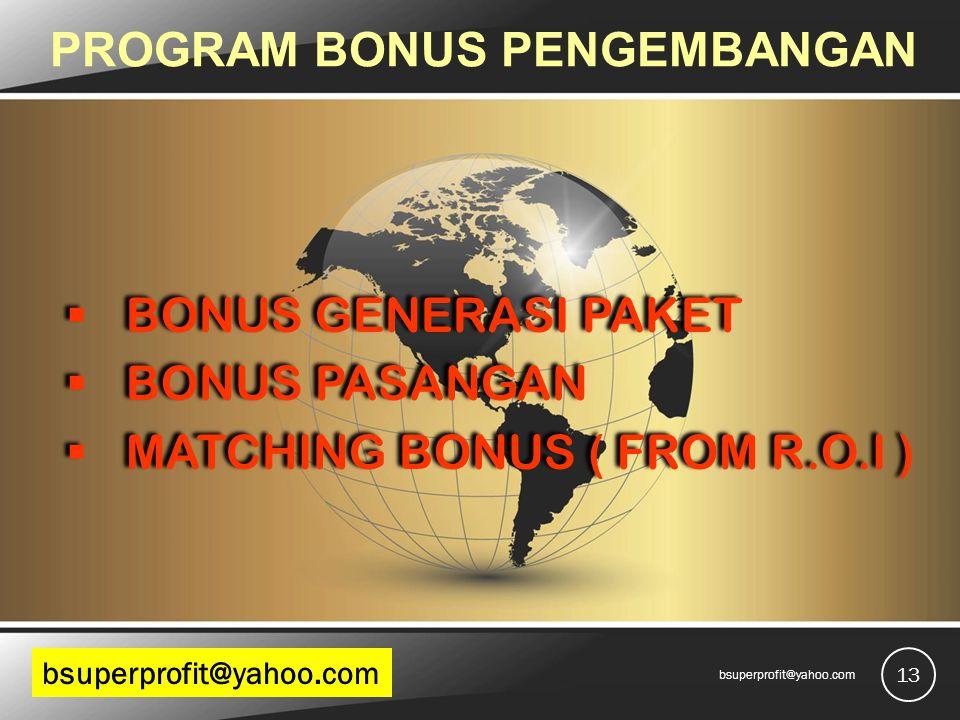 PROGRAM BONUS PENGEMBANGAN  BONUS GENERASI PAKET  BONUS PASANGAN  MATCHING BONUS ( FROM R.O.I )  BONUS GENERASI PAKET  BONUS PASANGAN  MATCHING BONUS ( FROM R.O.I ) 13 bsuperprofit@yahoo.com