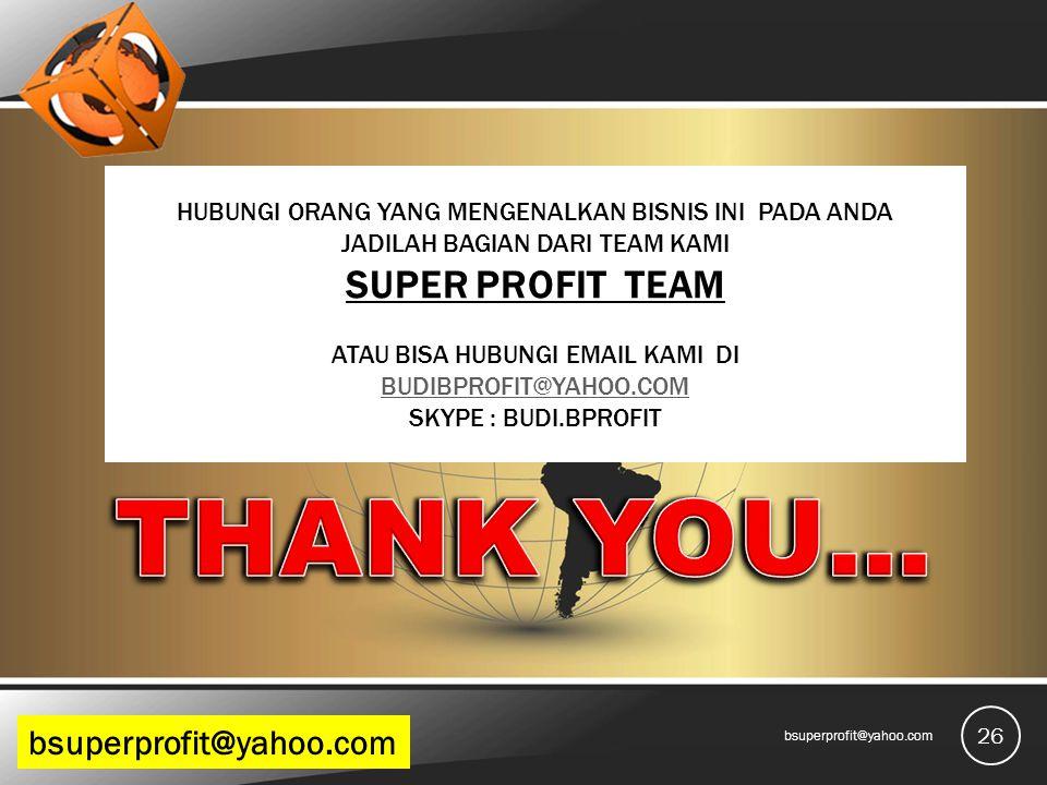 26 bsuperprofit@yahoo.com HUBUNGI ORANG YANG MENGENALKAN BISNIS INI PADA ANDA JADILAH BAGIAN DARI TEAM KAMI SUPER PROFIT TEAM ATAU BISA HUBUNGI EMAIL KAMI DI BUDIBPROFIT@YAHOO.COM SKYPE : BUDI.BPROFIT BUDIBPROFIT@YAHOO.COM