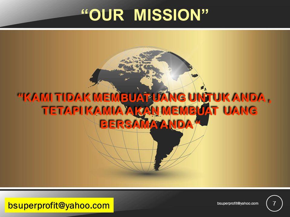 OUR MISSION KAMI TIDAK MEMBUAT UANG UNTUK ANDA, TETAPI KAMIA AKAN MEMBUAT UANG BERSAMA ANDA KAMI TIDAK MEMBUAT UANG UNTUK ANDA, TETAPI KAMIA AKAN MEMBUAT UANG BERSAMA ANDA 7 bsuperprofit@yahoo.com budibprofit@gmail.combsuperprofit@yahoo.com