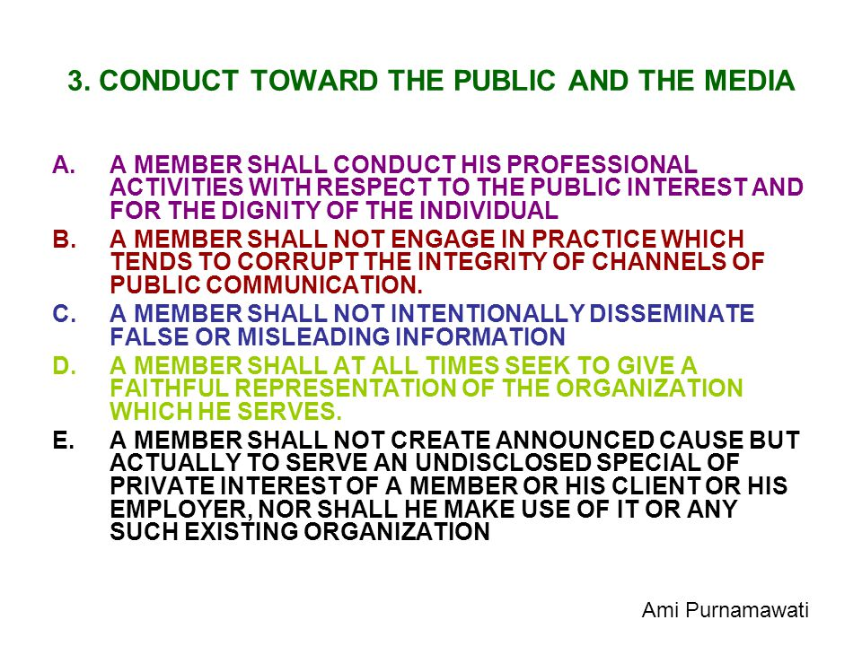 3. CONDUCT TOWARD THE PUBLIC AND THE MEDIA A.A MEMBER SHALL CONDUCT HIS PROFESSIONAL ACTIVITIES WITH RESPECT TO THE PUBLIC INTEREST AND FOR THE DIGNIT