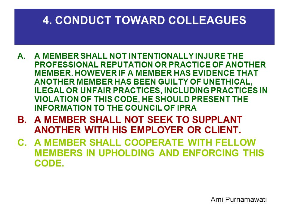 4. CONDUCT TOWARD COLLEAGUES A.A MEMBER SHALL NOT INTENTIONALLY INJURE THE PROFESSIONAL REPUTATION OR PRACTICE OF ANOTHER MEMBER. HOWEVER IF A MEMBER