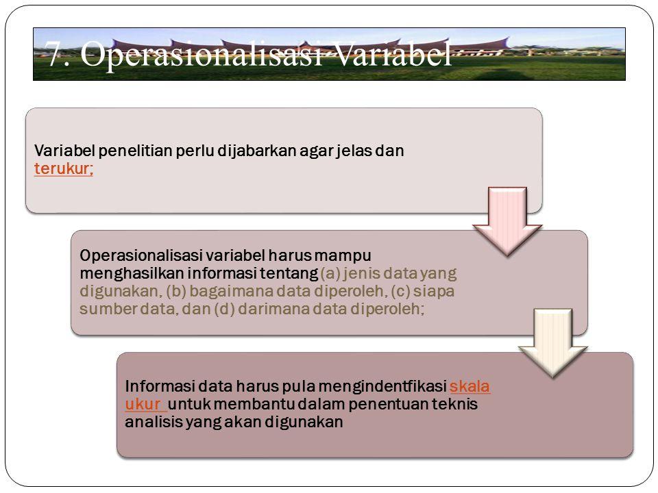 7. Operasionalisasi Variabel Variabel penelitian perlu dijabarkan agar jelas dan terukur; Operasionalisasi variabel harus mampu menghasilkan informasi