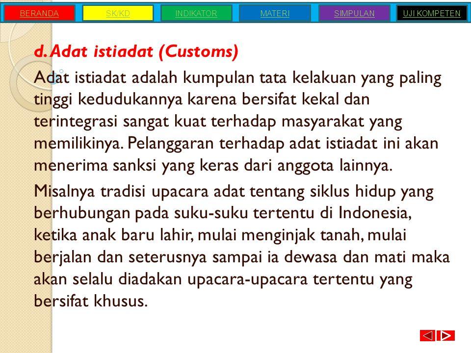 d. Adat istiadat (Customs) Adat istiadat adalah kumpulan tata kelakuan yang paling tinggi kedudukannya karena bersifat kekal dan terintegrasi sangat k