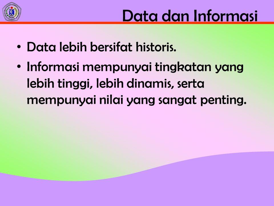 Data dan Informasi Data lebih bersifat historis. Informasi mempunyai tingkatan yang lebih tinggi, lebih dinamis, serta mempunyai nilai yang sangat pen