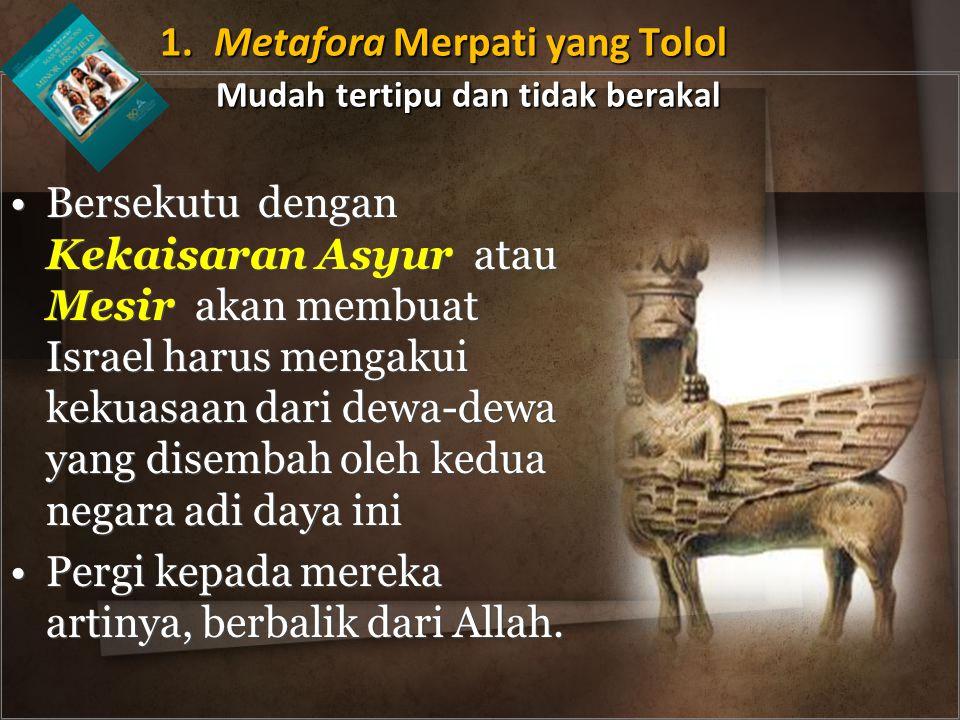 Bersekutu dengan Kekaisaran Asyur atau Mesir akan membuat Israel harus mengakui kekuasaan dari dewa-dewa yang disembah oleh kedua negara adi daya ini Pergi kepada mereka artinya, berbalik dari Allah.