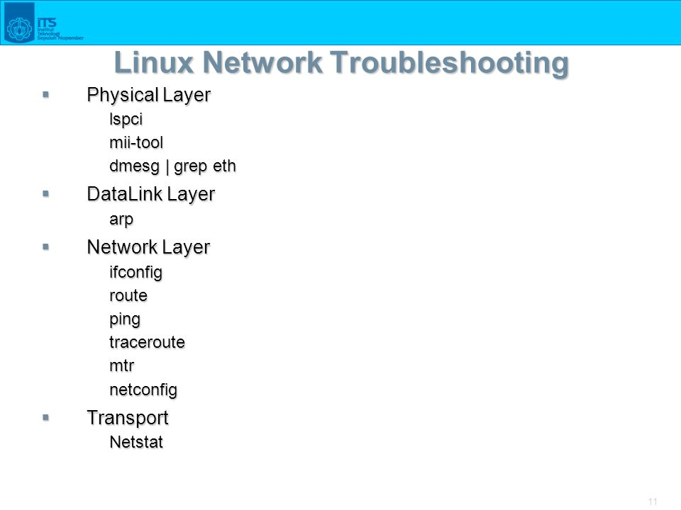 11 Linux Network Troubleshooting  Physical Layer lspcimii-tool dmesg | grep eth  DataLink Layer arp  Network Layer ifconfigroutepingtraceroutemtrne