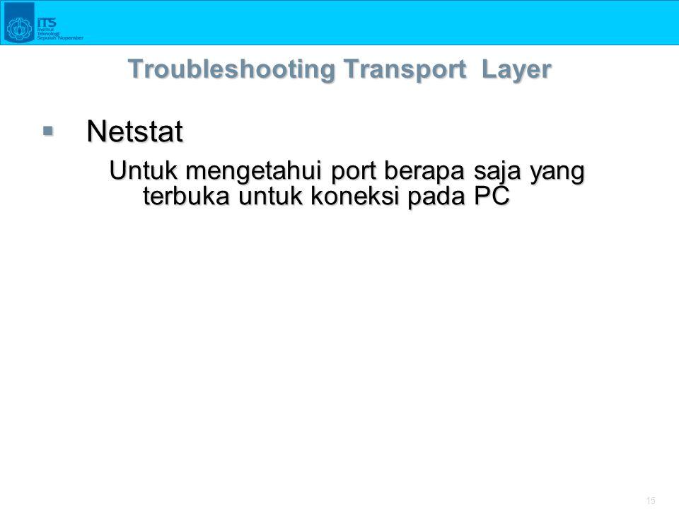 15 Troubleshooting Transport Layer  Netstat Untuk mengetahui port berapa saja yang terbuka untuk koneksi pada PC