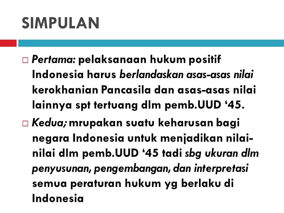 KONSEKUENSI  Konsekuensi bagi setiap realisasi dan pelaksanaan hukum positif Indonesia harus senantiasa sesuai dg hukum Tuhan, hukum etis, hukum kodrat, dan hukum filosofis.