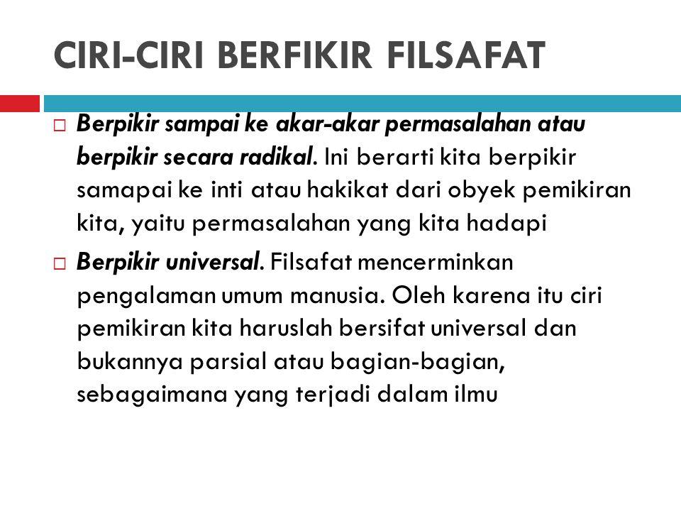 CIRI-CIRI BERFIKIR FILSAFAT  Berpikir sampai ke akar-akar permasalahan atau berpikir secara radikal.