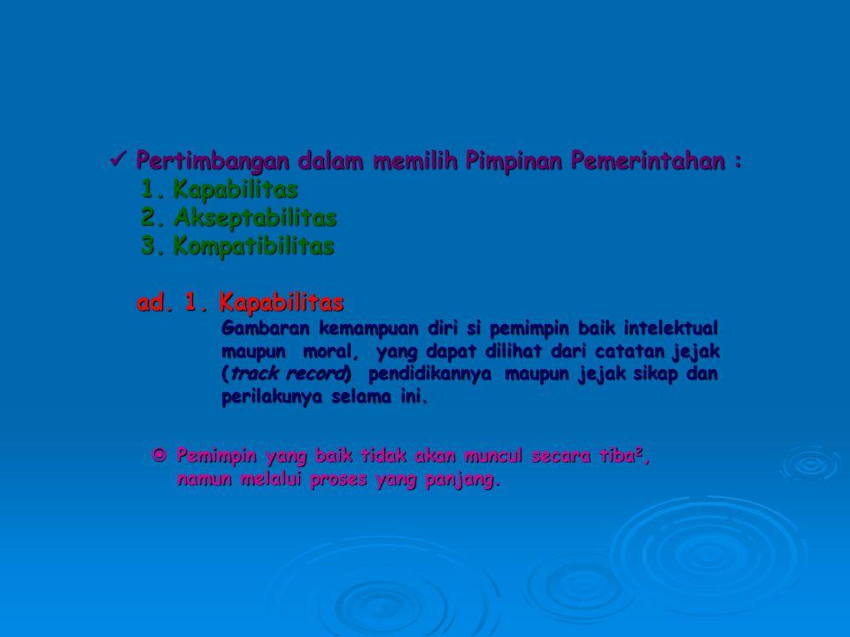 Pertimbangan dalam memilih Pimpinan Pemerintahan : Pertimbangan dalam memilih Pimpinan Pemerintahan : 1.Kapabilitas 2.Akseptabilitas 3.Kompatibilitas ad.