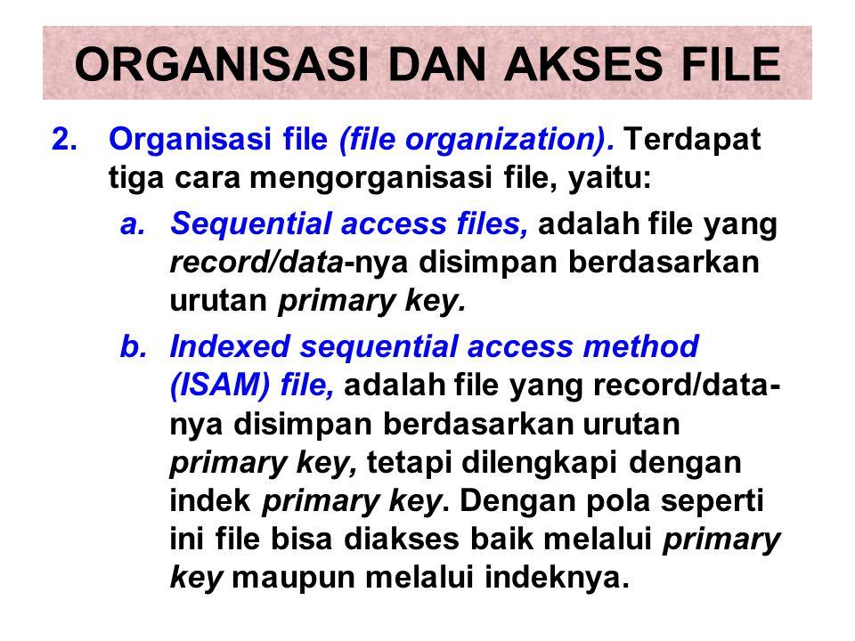 2.Organisasi file (file organization). Terdapat tiga cara mengorganisasi file, yaitu: a.Sequential access files, adalah file yang record/data-nya disi